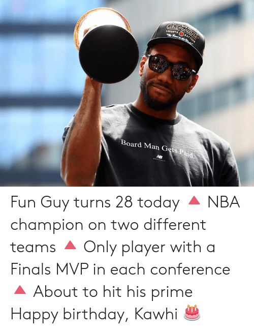Toronto: Championsr  TORONTO  Best dhe  RA  Board Man Gets Paid Fun Guy turns 28 today  🔺 NBA champion on two different teams 🔺 Only player with a Finals MVP in each conference 🔺 About to hit his prime  Happy birthday, Kawhi 🎂