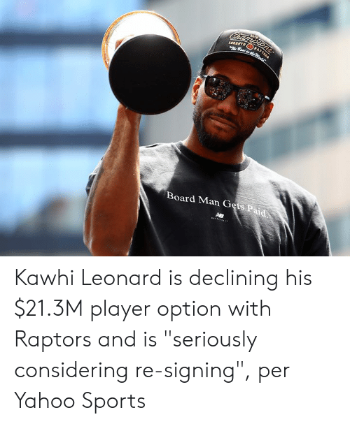 "Toronto: Championsr  TORONTO  Best dhe  RA  Board Man Gets Paid Kawhi Leonard is declining his $21.3M player option with Raptors and is ""seriously considering re-signing"", per Yahoo Sports"