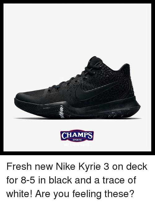 tracee: CHAMPS  CHAMPS  SPORTS Fresh new Nike Kyrie 3 on deck for 8-5 in black and a trace of white! Are you feeling these?