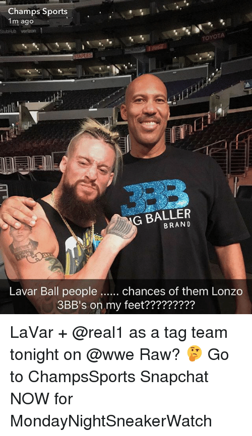 tag team: Champs Sports..  1m ago  StubHub verlzon 1  TOYOTA  G BALLER  BRAND  Lavar Ball people  chances of them Lonzo  3BB's on my feet????????  3BB's on my feet????????? LaVar + @real1 as a tag team tonight on @wwe Raw? 🤔 Go to ChampsSports Snapchat NOW for MondayNightSneakerWatch