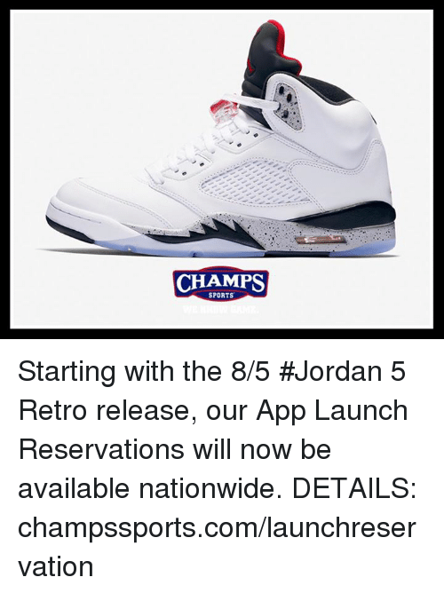 reservations: CHAMPS  SPORTS Starting with the 8/5 #Jordan 5 Retro release, our App Launch Reservations will now be available nationwide. DETAILS: champssports.com/launchreservation