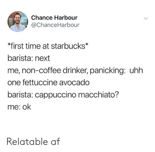 panicking: Chance Harbour  ї @ChanceHarbour  *first time at starbucks*  barista: next  me, non-coffee drinker, panicking: uhh  one fettuccine avocado  barista: cappuccino macchiato?  me: ok Relatable af