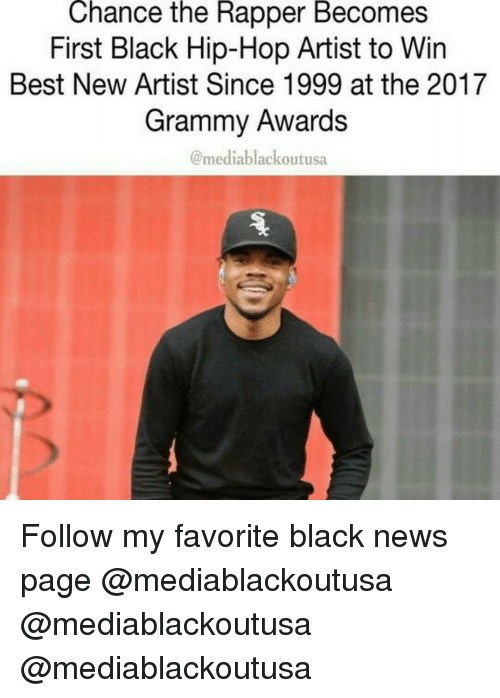 Grammy Awards, Grammys, and Memes: Chance the Rapper Becomes  First Black Hip-Hop Artist to Win  Best New Artist Since 1999 at the 2017  Grammy Awards  media blackoutusa Follow my favorite black news page @mediablackoutusa @mediablackoutusa @mediablackoutusa