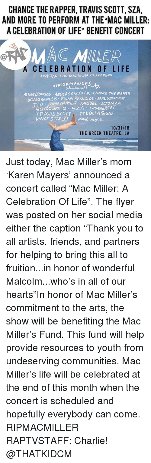 """Chance the Rapper, Charlie, and Friends: CHANCE THE RAPPER, TRAVIS SCOTT, SZA,  AND MORE TO PERFORM AT THE """"MAC MILLER:  A CELEBRATION OF LIFE"""" BENEFIT CONCERT  MAC MILLER  A  CELEBRATION OF LIFE  ansfitte. THE KAR MILLER CIRCLES FUND  PEAFORMANCES  ACTION BROMSON ANDERSON PAAK CHANCE THE RAPPER  DOMO GENESIS DYLAN REYNOLDS EARL SWEATSHIRT  TID JOHN MAYER MIGUEL NTOMZA  SCHOOLBor Q SZA THUNDERCAT  TRAVIS SCOTTTY DOLLA $IGN  VINCE STAPLES  and mees  10/31/18  THE GREEK THEATRE, LA Just today, Mac Miller's mom 'Karen Mayers' announced a concert called """"Mac Miller: A Celebration Of Life"""". The flyer was posted on her social media either the caption """"Thank you to all artists, friends, and partners for helping to bring this all to fruition...in honor of wonderful Malcolm...who's in all of our hearts""""In honor of Mac Miller's commitment to the arts, the show will be benefiting the Mac Miller's Fund. This fund will help provide resources to youth from undeserving communities. Mac Miller's life will be celebrated at the end of this month when the concert is scheduled and hopefully everybody can come. RIPMACMILLER RAPTVSTAFF: Charlie! @THATKIDCM"""