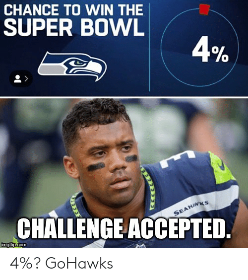 Seattle Seahawks: CHANCE TO WIN THE  SUPER BOWL  0  0  CHALLENGEACCEPTED.  imgflip.com 4%? GoHawks
