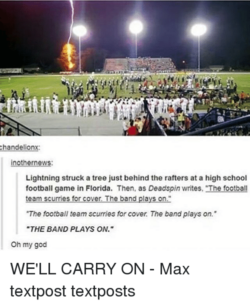 "Memes, Oh My God, and Covers: chandelionx:  inothernews:  Lightning struck a tree just behind the rafters at a high school  football game in Florida. Then, as Deadspin writes, ""The football  team scurries for cover, The band plays on  ""The football team scurries for cover The band plays on.""  ""THE BAND PLAYS ON.""  Oh my god WE'LL CARRY ON - Max textpost textposts"