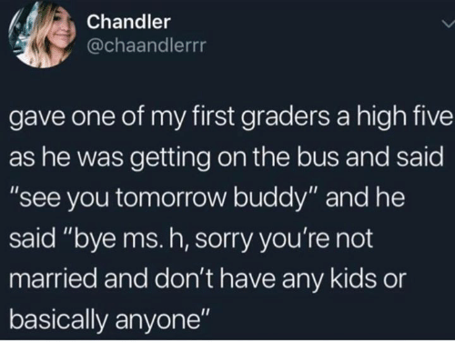 """Sorry, Kids, and Tomorrow: Chandler  @chaandlerrr  gave one of my first graders a high five  as he was getting on the bus and said  """"see you tomorrow buddy"""" and he  said """"bye ms. h, sorry you're not  married and don't have any kids or  basically anyone"""""""