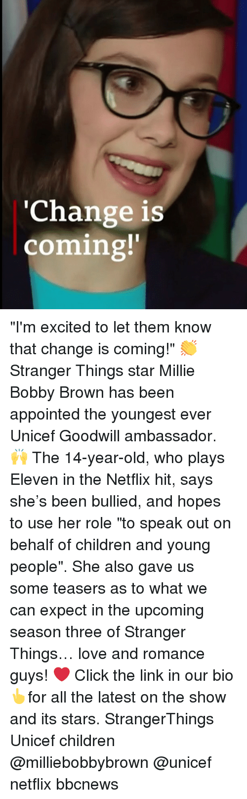 "Children, Click, and Love: 'Change is  coming!' ""I'm excited to let them know that change is coming!"" 👏 Stranger Things star Millie Bobby Brown has been appointed the youngest ever Unicef Goodwill ambassador. 🙌 The 14-year-old, who plays Eleven in the Netflix hit, says she's been bullied, and hopes to use her role ""to speak out on behalf of children and young people"". She also gave us some teasers as to what we can expect in the upcoming season three of Stranger Things… love and romance guys! ❤️ Click the link in our bio👆for all the latest on the show and its stars. StrangerThings Unicef children @milliebobbybrown @unicef netflix bbcnews"