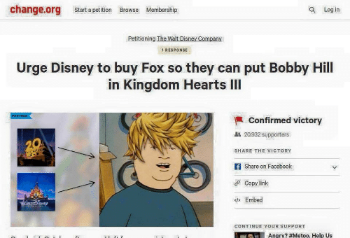 Bobby Hill: change.org Start a petition Browse Membership  Q Log in  Petitioning The Walt Disney Company  1 RESPONSE  Urge Disney to buy Fox so they can put Bobby Hill  in Kingdom Hearts IlI  PARTNER  Confirmed victory  20,932 supporters  SHARE THE VICTORY  f Share on Facebook  Copy link  Embed  CONTINUE YOUR SUPPORT  Angry? #Metoo. Help US