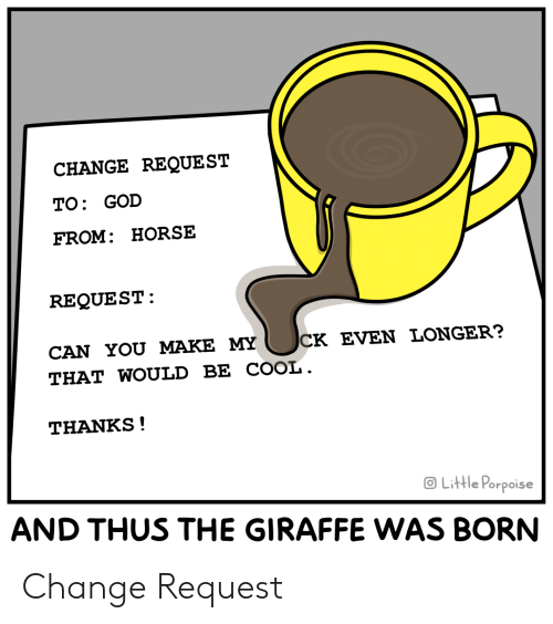 God, Cool, and Giraffe: CHANGE REQUEST  TO: GOD  FROM: HORSE  REQUEST  CK EVEN LONGER?  CAN YOU MAKE MY  THAT WOULD BE COOL.  THANKS!  OLittle Porpoise  AND THUS THE GIRAFFE WAS BORN Change Request