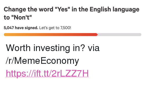 "Word, English, and Change: Change the word ""Yes"" in the English language  to ""Non't""  5,047 have signed. Let's get to 7,500! <p>Worth investing in? via /r/MemeEconomy <a href=""https://ift.tt/2rLZZ7H"">https://ift.tt/2rLZZ7H</a></p>"