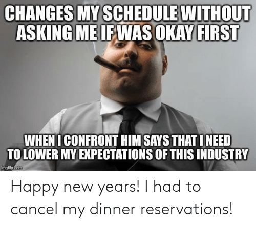 reservations: CHANGES MY SCHEDULE WITHOUT  ASKING MEIEWAS OKAY FIRST  WHENI CONFRONT HIM SAYS THAT INEED  TO LOWER MY EXPECTATIONS OF THIS INDUSTRY  imgtlip.coT Happy new years! I had to cancel my dinner reservations!