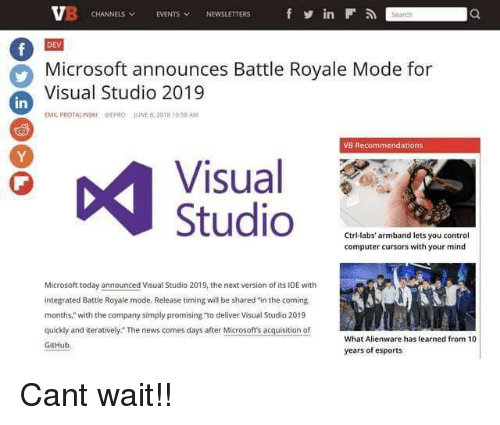 """Emil: CHANNELS EVENTS NEWSLETTERS  in  DEV  Microsoft announces Battle Royale Mode for  Visual Studio 2019  in  EMIL PROTALINSKIPEPRO JUNE 6,2018 10 58 AM  VB Recommendations  Visual  1PP  Ctri-labs' armband lets you control  computer cursors with your mind  Microsoft today announced Visual Studio 2019, the next version of its IDE with  integrated Battle Royale mode. Release timing will be shared in the coming  months,"""" with the company simply promising """"to deliver Visual Studio 2019  quickly and iteratively. The news comes days after Microsofts acquisition of  GitHub  What Alienware has learned from 10  years of esports Cant wait!!"""