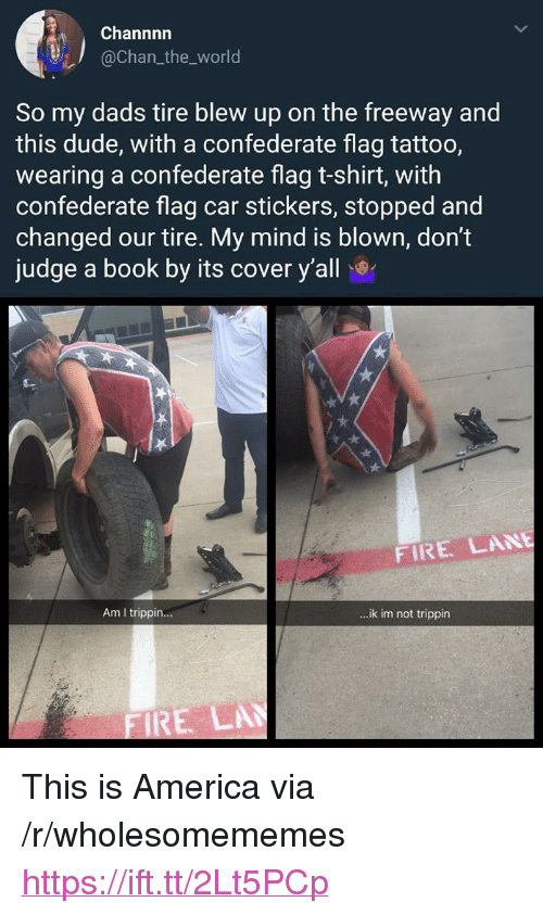 "America, Confederate Flag, and Dude: Channnn  @chan_the_world  So my dads tire blew up on the freeway and  this dude, with a confederate flag tattoo,  wearing a confederate flag t-shirt, with  confederate flag car stickers, stopped and  changed our tire. My mind is blown, don't  judge a book by its cover y'all  FIRE LANE  Am I trippin...  ..ik im not trippin  RE LA <p>This is America via /r/wholesomememes <a href=""https://ift.tt/2Lt5PCp"">https://ift.tt/2Lt5PCp</a></p>"