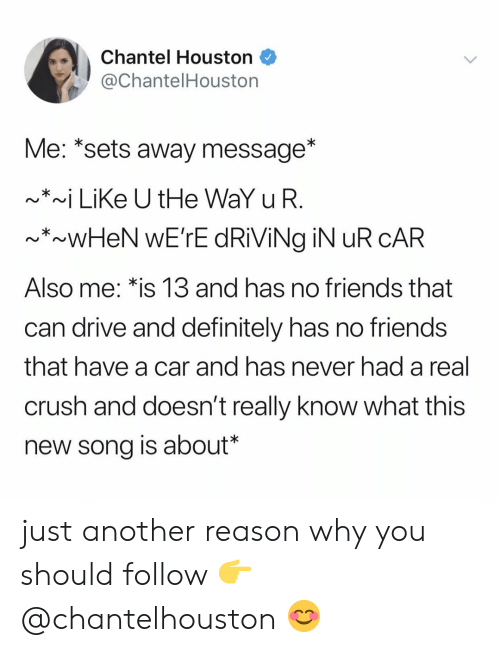 Crush, Definitely, and Friends: Chantel Houston  @ChantelHoustorn  Me: *sets away message*  ~*~ LiKe U tHe WaY uFR  Also me.*is 13 and has no friends that  can drive and definitely has no friends  that have a car and nas never had a real  crush and doesn't really know what this  new song is about* just another reason why you should follow 👉 @chantelhouston 😊