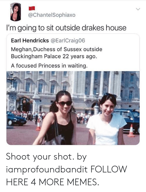 Buckingham: @ChantelSophiaxo  I'm going to sit outside drakes house  Earl Hendricks @EarlCraig06  Meghan,Duchess of Sussex outside  Buckingham Palace 22 years ago  focused Princess in waiting. Shoot your shot. by iamprofoundbandit FOLLOW HERE 4 MORE MEMES.