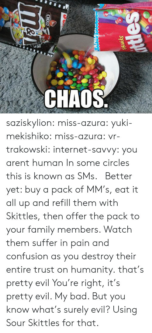 Bad, Family, and Gif: CHAOS saziskylion: miss-azura:  yuki-mekishiko:  miss-azura:  vr-trakowski:  internet-savvy:  you arent human  In some circles this is known as SMs.   Better yet: buy a pack of MM's, eat it all up and refill them with Skittles, then offer the pack to your family members. Watch them suffer in pain and confusion as you destroy their entire trust on humanity.  that's pretty evil  You're right, it's pretty evil. My bad. But you know what's surely evil? Using Sour Skittles for that.