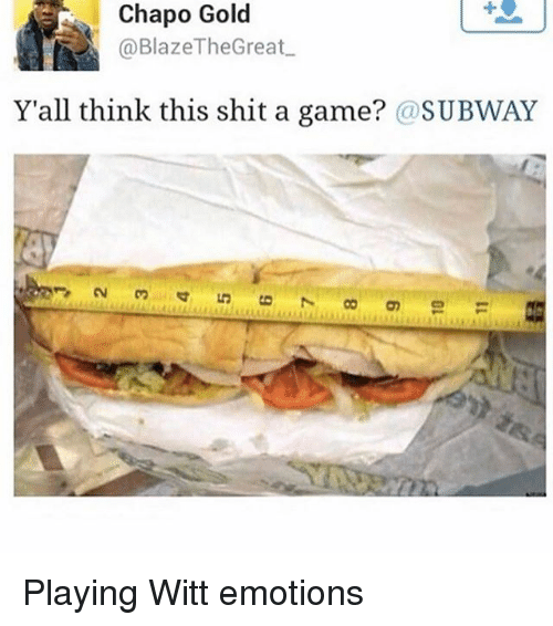 Chapo: Chapo Gold  @Blaze The Great  Y'all think this shit a game? @SUBWAY Playing Witt emotions