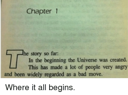 Bad, Angry, and Been: Chapter 1  he story so far:  In the beginning the Universe was created.  This has made a lot of people very angry  and been widely regarded as a bad move. Where it all begins.