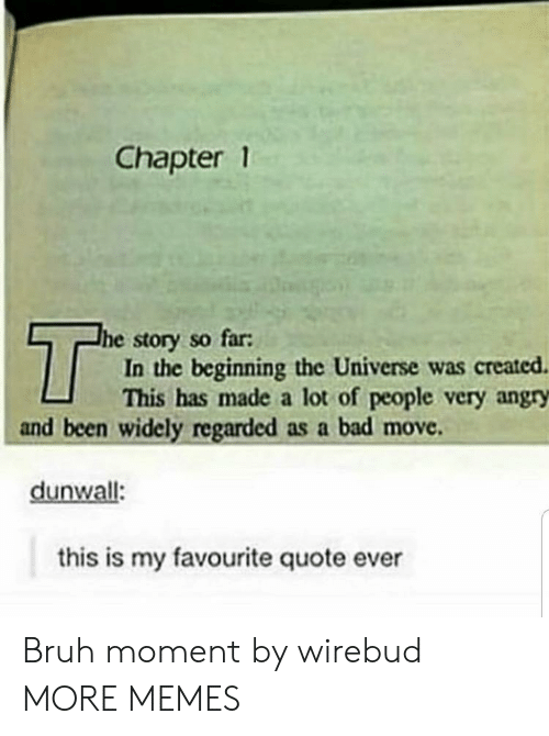 Bad, Bruh, and Dank: Chapter 1  T  he story so far:  In the beginning the Universe was created  This has made a lot of people very angry  and been widely regarded as a bad move  dunwall:  this is my favourite quote ever Bruh moment by wirebud MORE MEMES