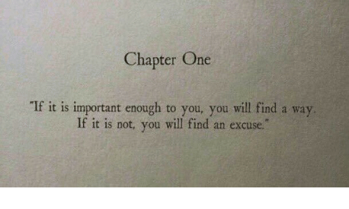 Not You: Chapter One  If it is important enough to you, you will find a way  If it is not, you will find an excuse.""