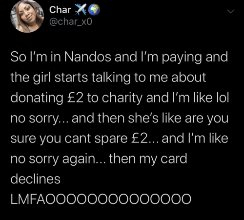 Donating: Char  @char_x0  So I'm in Nandos and I'm paying and  the girl starts talking to me about  donating £2 to charity and I'm like lol  no sorry... and then she's like are you  sure you cant spare £2... and I'm like  ino sorry again... then my card  declines  LMFAOOOO0000000000