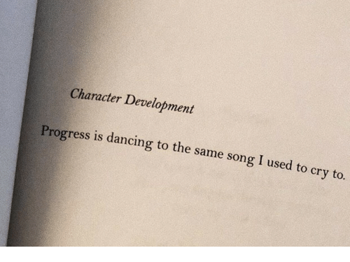 Dancing, Song, and Character: Character Development  Progress is dancing to the same song I used to cry to.