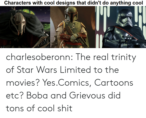 "Movies, Shit, and Star Wars: Characters with cool designs that didn't do anything cool  ""d charlesoberonn:  The real trinity of Star Wars  Limited to the movies? Yes.Comics, Cartoons etc? Boba and Grievous did tons of cool shit"