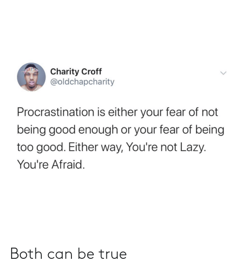 Lazy, True, and Good: Charity Croff  @oldchapcharity  Procrastination is either your fear of not  being good enough or your fear of being  too good. Either way, You're not Lazy.  You're Afraid. Both can be true