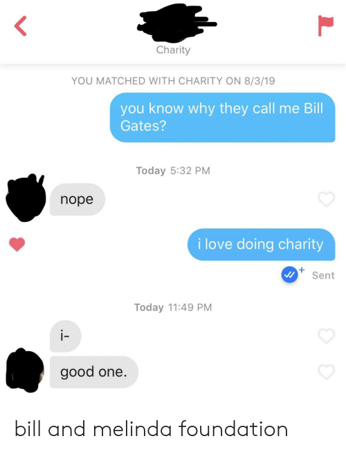 foundation: Charity  YOU MATCHED WITH CHARITY ON 8/3/19  you know why they call me Bill  Gates?  Today 5:32 PM  nope  i love doing charity  Sent  Today 11:49 PM  i-  good one. bill and melinda foundation
