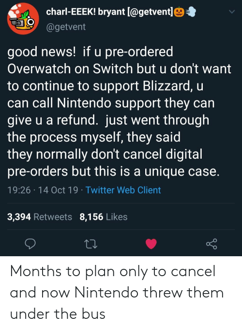under the bus: charl-EEEK! bryant [@getvent]  @getvent  good news! if u pre-ordered  Overwatch on Switch but u don't want  to continue to support Blizzard, u  can call Nintendo support they can  give u a refund. just went through  the process myself, they said  they normally don't cancel digital  pre-orders but this is a unique case.  19:26 14 Oct 19 Twitter Web Client  3,394 Retweets 8,156 Likes Months to plan only to cancel and now Nintendo threw them under the bus