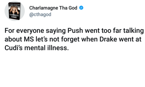 Charlamagne, Charlamagne Tha God, and Drake: Charlamagne Tha God  @cthagod  CHARLAMAGNE  HA GOD  SHOOK  ONE  For everyone saying Push went too far talking  about MS let's not forget when Drake went at  Cudi's mental illness.