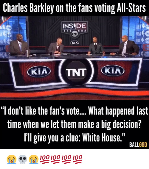 "Charles Barkley: Charles Barkley on the fans voting All-Stars  INSDE  V8A  KIA  BA  ""l don't like the fan's vot...What happened last  time when we let them make a big decision?  Il give you a clue: White House.""  BALLGOD 😭💀😭💯💯💯💯"