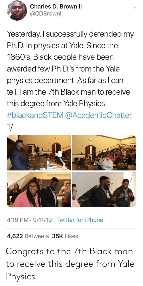 9/11, Iphone, and Twitter: Charles D. Brown II  @CDBrownll  Yesterday, I successfully defended my  Ph.D. In physics at Yale. Since the  1860's, Black people have been  awarded few Ph.D.'s from the Yale  physics department. As far as lcan  tell, I am the 7th Black man to receive  this degree from Yale Physics.  #blackandSTEM @AcademicChatter  1/  4:19 PM 9/11/19 Twitter for iPhone  4,622 Retweets 35K Likes Congrats to the 7th Black man to receive this degree from Yale Physics