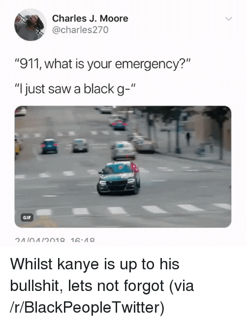 """Blackpeopletwitter, Gif, and Kanye: Charles J. Moore  @charles270  """"911, what is your emergency?'""""  """"I just saw a black g-""""  GIF <p>Whilst kanye is up to his bullshit, lets not forgot (via /r/BlackPeopleTwitter)</p>"""