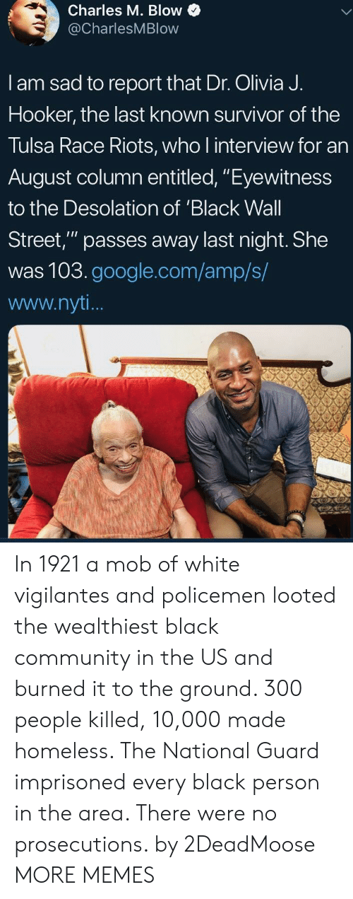 "Community, Dank, and Google: Charles M. Blow  @CharlesMBlow  I am sad to report that Dr. Olivia J.  Hooker, the last known survivor of the  Tulsa Race Riots, who l interview for an  August column entitled, ""Eyewitness  to the Desolation of 'Black Wall  Street,"" passes away last night. She  was 103.google.com/amp/s/  www.nyt In 1921 a mob of white vigilantes and policemen looted the wealthiest black community in the US and burned it to the ground. 300 people killed, 10,000 made homeless. The National Guard imprisoned every black person in the area. There were no prosecutions. by 2DeadMoose MORE MEMES"