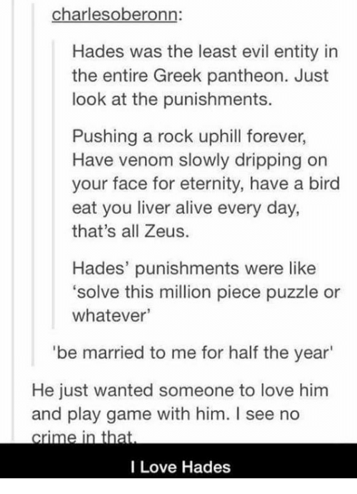 Alive, Love, and Memes: charles oberonn  Hades was the least evil entity in  the entire Greek pantheon. Just  look at the punishments  Pushing a rock uphill forever,  Have venom slowly dripping on  your face for eternity, have a bird  eat you liver alive every day,  that's all Zeus.  Hades' punishments were like  solve this million piece puzzle or  whatever'  'be married to me for half the year'  He just wanted someone to love him  and play game with him. I see no  e  I Love Hades