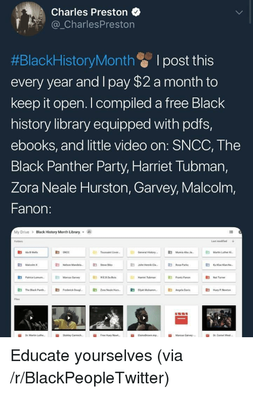 abu: Charles Preston  _CharlesPreston  #BlackHistoryMonth I post this  every year and I pay $2 a month to  keep it open. I compiled a free Black  history library equipped with pdfs,  ebooks, and little video on: SNCC, The  Black Panther Party, Harriet Tubman,  Zora Neale Hurston, Garvey, Malcolm,  Fanon:  My Drive  >  Black History Month Library.  olders  Last modified  R3  Toussaint Lover  General History-  伯  Mumia Abu J.  Nelson Mandela.  E  Steve Biko  a  John Hennk Ca3Rosa Parks  伯  Patrice Lunn.  Marcus Garvey  Frantz Fanon  Hamiet Tubman  Nat Turner  鼪  The Black Parth.  E3  Frederick Doug.  E3  zora Neale Hurs-  伯  Diah Muhamm.  Angela D  Huey P Newton  Files  İİ  Free Huey Newt.  Marcus Garvey,- <p>Educate yourselves (via /r/BlackPeopleTwitter)</p>