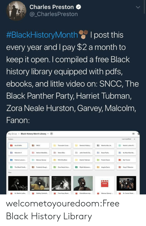 "Rosa Parks: Charles Preston  _CharlesPreston  #BlackHistoryMonth I post this  every year and I pay $2 a month to  keep it open. I compiled a free Black  history library equipped with pdfs,  ebooks, and little video on: SNCC, The  Black Panther Party, Harriet Tubman,  Zora Neale Hurston, Garvey, Malcolm,  Fanon:  My Drive > Black History Month Library.  Folders  Last modined  R3  Toussaint Love  General History  Mumie AbuJ  Martin Luther  伯MaloobnK  E Nelson Mande  伯  E3  Jahn Henrik Cla-  Rosa Parks  E3  Patrice Lunn.  Mancus Garvy  Hariet Tubman  "" Fanon  3Nat Tumer  鼪  The Black Pare.  E3  Frederick Dougl-  E3  Zona Neale Hun-  伯  Beah Muhannn.  E3  Angela Dres  Hoy .Nw  Fles  İİ  Free Huey Newt.  ii  Marcus Garvey,- welcometoyouredoom:Free Black History Library"