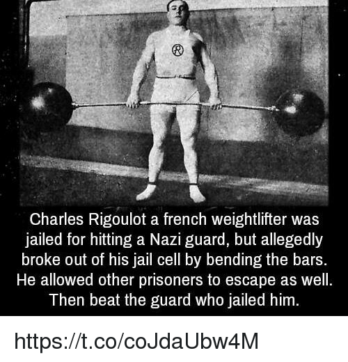 weightlifter: Charles Rigoulot a french weightlifter was  jailed for hitting a Nazi guard, but allegedly  broke out of his jail cell by bending the bars.  He allowed other prisoners to escape as well.  Then beat the guard who Jailed him. https://t.co/coJdaUbw4M