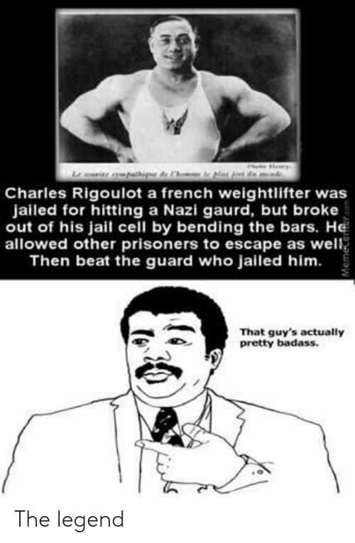 weightlifter: Charles Rigoulot a french weightlifter was  jailed for hitting a Nazi gaurd, but broke  out of his jail cell by bending the bars. He  allowed other prisoners to escape as well  Then beat the guard who jailed him.  That guy's actually  pretty badass. The legend