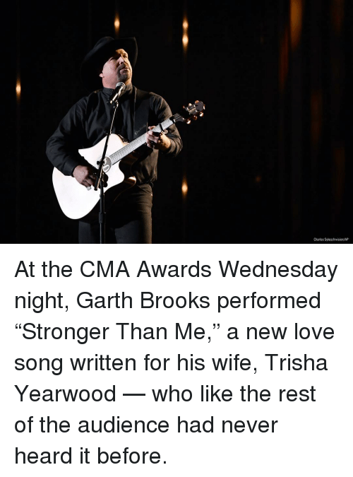 """Love, Memes, and Wednesday: Charles Sykes/Invision/AP At the CMA Awards Wednesday night, Garth Brooks performed """"Stronger Than Me,"""" a new love song written for his wife, Trisha Yearwood — who like the rest of the audience had never heard it before."""