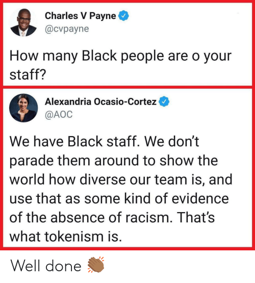 cortez: Charles V Payne  @cvpayne  How many Black people are o your  staff?  Alexandria Ocasio-Cortez  @AOC  We have Black staff. We don't  parade them around to show the  world how diverse our team is, and  use that as some kind of evidence  of the absence of racism. That's  what tokenism is. Well done 👏🏾