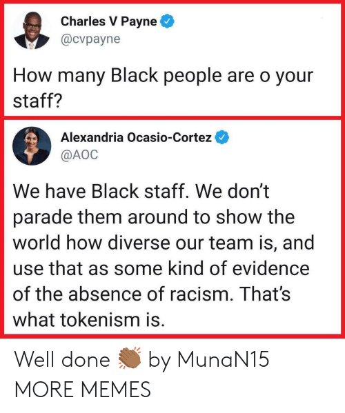 Dank, Memes, and Racism: Charles V Payne  @cvpayne  How many Black people are o your  staff?  Alexandria Ocasio-Cortez  @AOC  We have Black staff. We don't  parade them around to show the  world how diverse our team is, and  use that as some kind of evidence  of the absence of racism. That's  what tokenism is. Well done 👏🏾 by MunaN15 MORE MEMES