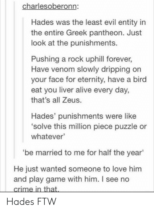 Alive, Ftw, and Love: charlesoberonn:  Hades was the least evil entity in  the entire Greek pantheon. Just  look at the punishments.  Pushing a rock uphill forever,  Have venom slowly dripping on  your face for eternity, have a bird  eat you liver alive every day,  that's all Zeus.  Hades' punishments were like  solve this million piece puzzle or  whatever  'be married to me for half the year  He just wanted someone to love him  and play game with him. I see no Hades FTW