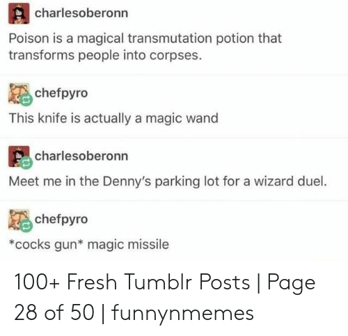 wizard: charlesoberonn  Poison is a magical transmutation potion that  transforms people into corpses.  chefpyro  This knife is actually a magic wand  charlesoberonn  Meet me in the Denny's parking lot for a wizard duel.  chefpyro  *cocks gun* magic missile  an 100+ Fresh Tumblr Posts | Page 28 of 50 | funnynmemes