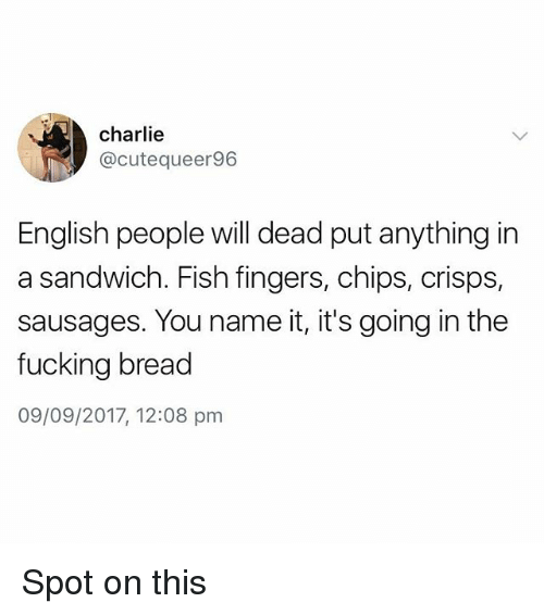 deads: charlie  @cutequeer96  English people will dead put anything in  a sandwich. Fish fingers, chips, crisps,  sausages. You name it, it's going in the  fucking bread  09/09/2017, 12:08 pm Spot on this