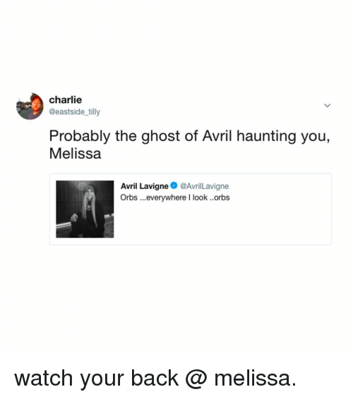 Charlie, Ghost, and Watch: charlie  @eastside tilly  Probably the ghost of Avril haunting you,  Melissa  Avril Lavigne@AvrilLavigne  Orbs ...everywhere I look ..orbs watch your back @ melissa.