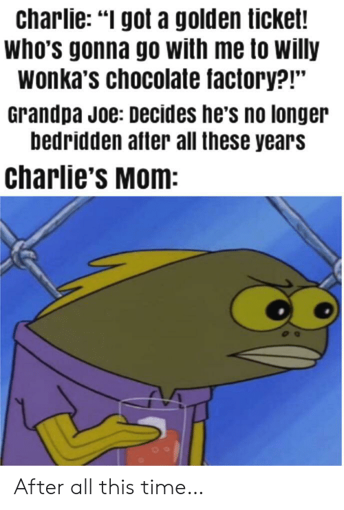 """chocolate factory: charlie: """"I got a golden ticket!  who's gonna go with me to willy  wonka's chocolate factory?!""""  Grandpa Joe: Decides he's no longer  bedridden after all these years  charlie's Mom: After all this time…"""