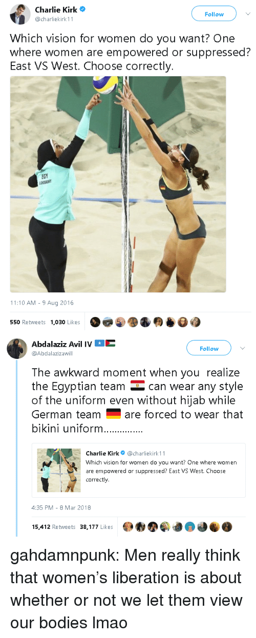 hijab: Charlie Kirk  @charliekirk 11  Follow  Which vision for women do you want? One  where women are empowered or suppressed?  East VS West. Choose correctly.  EGY  11:10 AM - 9 Aug 2016  550 Retweets  1,030 Likes   Abdalaziz Avil IVE  @Abdalazizawill  Follow  The awkward moment when you realize  the Eqyptian team can wear any style  of the uniform even without hijab while  German teamare forced to wear that  bikini uniform  Charlie Kirk@charliekirk 11  Which vision for women do you want? One where women  are empowered or suppressed? East VS West. Choose  correctly  4:35 PM-8 Mar 2018  15,412 Retweets 38,177 Likes gahdamnpunk: Men really think that women's liberation is about whether or not we let them view our bodies lmao